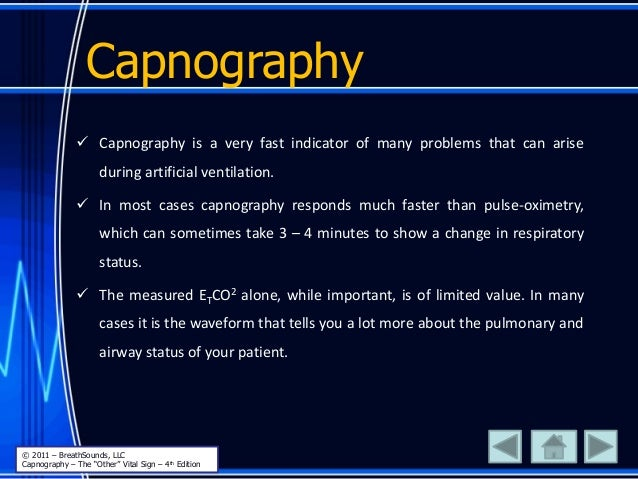 Capnography  Capnography is a very fast indicator of many problems that can arise during artificial ventilation.  In mos...