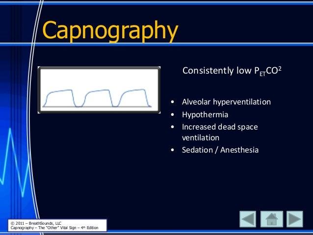 Capnography Consistently low PETCO2 • Alveolar hyperventilation • Hypothermia • Increased dead space ventilation • Sedatio...
