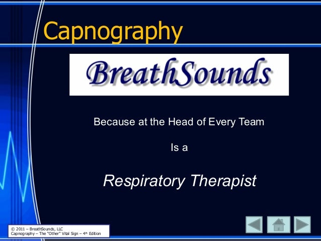 """Capnography Because at the Head of Every Team Is a Respiratory Therapist © 2011 – BreathSounds, LLC Capnography – The """"Oth..."""