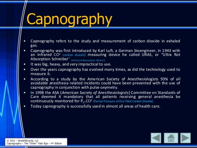 • Capnography refers to the study and measurement of carbon dioxide in exhaled gas. • Capnography was first introduced by ...
