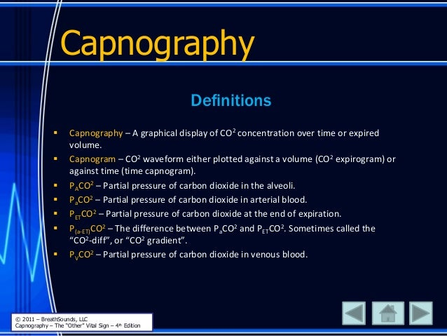 Definitions  Capnography – A graphical display of CO2 concentration over time or expired volume.  Capnogram – CO2 wavefo...