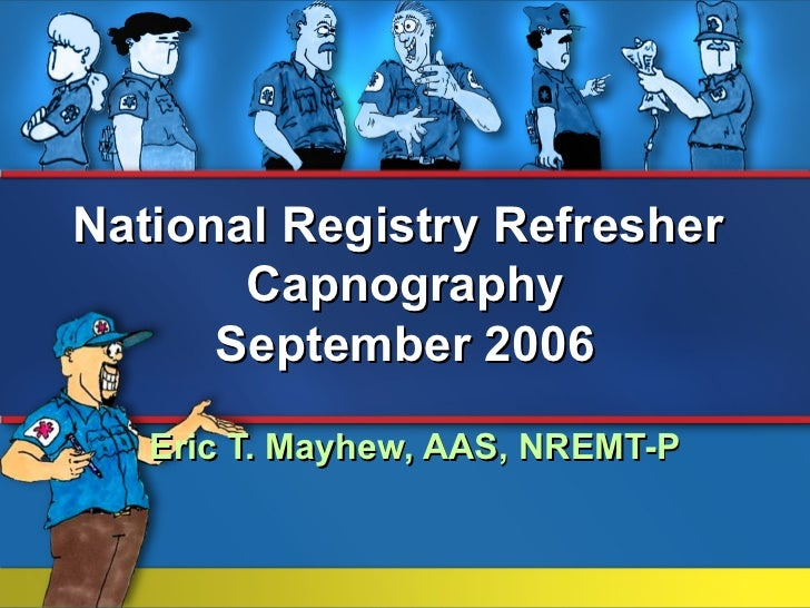 National Registry Refresher       Capnography      September 2006   Eric T. Mayhew, AAS, NREMT-P