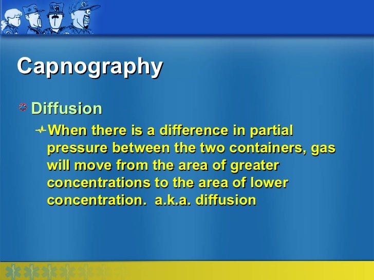 Capnography Diffusion  When there is a difference in partial  pressure between the two containers, gas  will move from the...