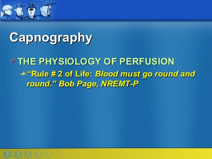 """Capnography THE PHYSIOLOGY OF PERFUSION  """"Rule # 2 of Life: Blood must go round and  round."""" Bob Page, NREMT-P"""