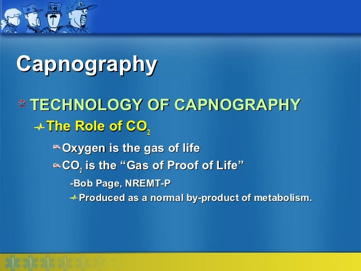 """Capnography TECHNOLOGY OF CAPNOGRAPHY  The Role of CO2    Oxygen is the gas of life    CO2 is the """"Gas of Proof of Life""""  ..."""