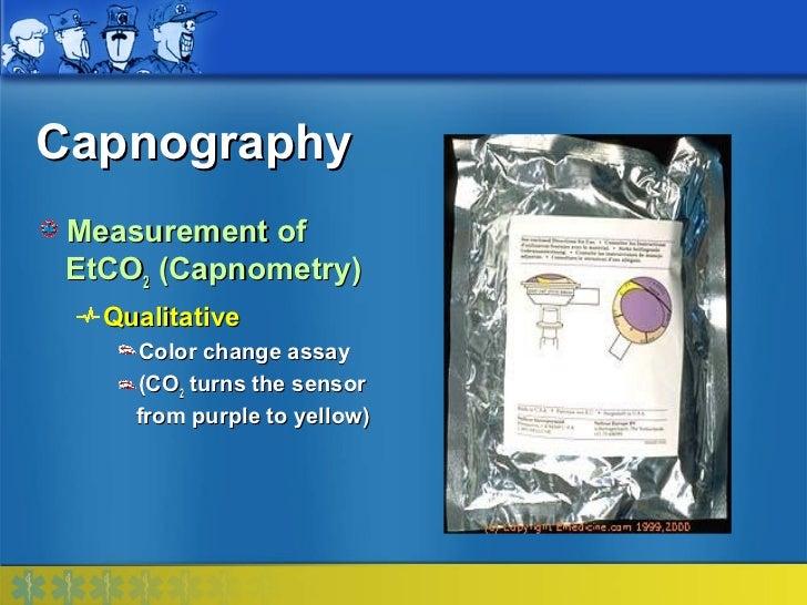Capnography Measurement of EtCO2 (Capnometry)   Qualitative     Color change assay     (CO2 turns the sensor     from purp...