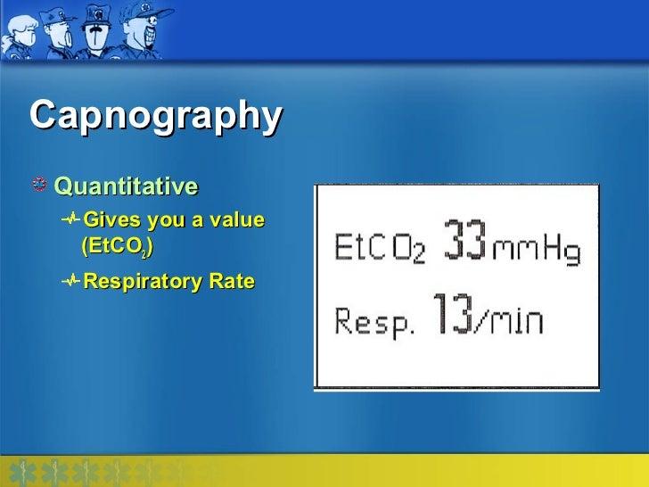Capnography Quantitative   Gives you a value   (EtCO2)   Respiratory Rate