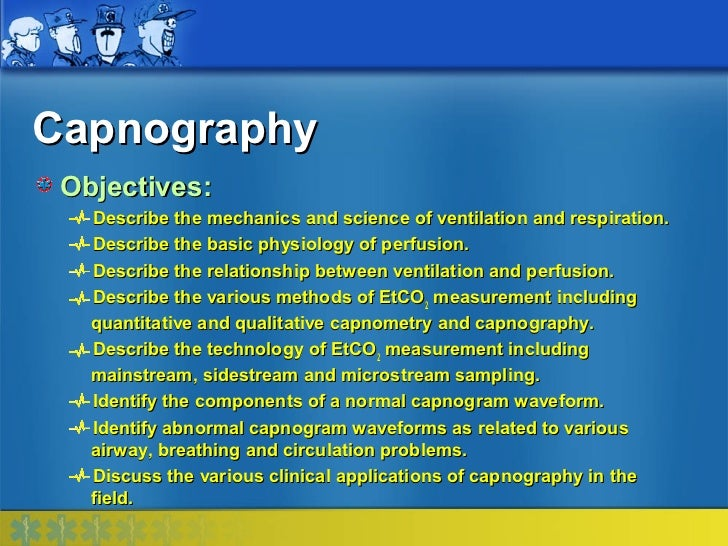 Capnography Objectives:   Describe the mechanics and science of ventilation and respiration.   Describe the basic physiolo...