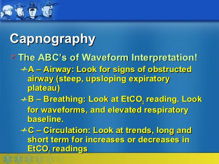 Capnography The ABC's of Waveform Interpretation!  A – Airway: Look for signs of obstructed  airway (steep, upsloping expi...