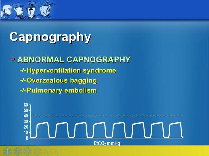 Capnography ABNORMAL CAPNOGRAPHY   Hyperventilation syndrome   Overzealous bagging   Pulmonary embolism  60  50  40  30  2...
