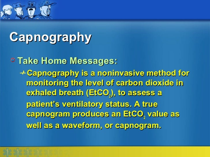 Capnography Take Home Messages:  Capnography is a noninvasive method for  monitoring the level of carbon dioxide in  exhal...