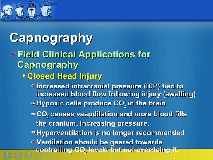 Capnography Field Clinical Applications for Capnography   Closed Head Injury     Increased intracranial pressure (ICP) tie...