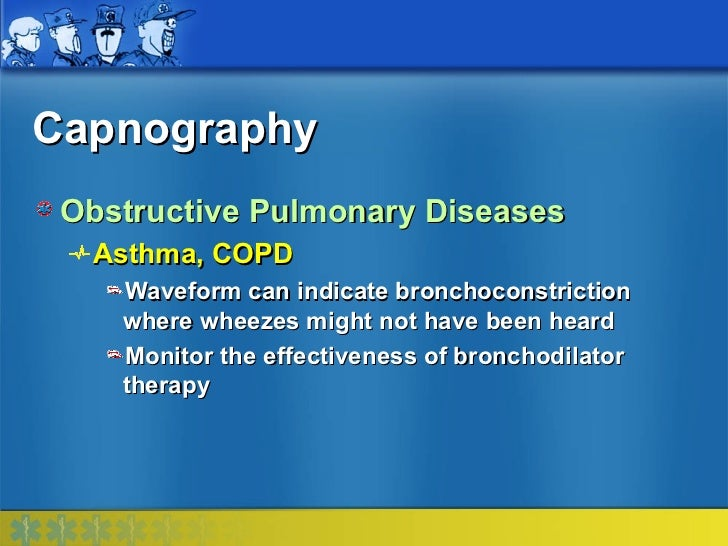 Capnography Obstructive Pulmonary Diseases  Asthma, COPD    Waveform can indicate bronchoconstriction    where wheezes mig...