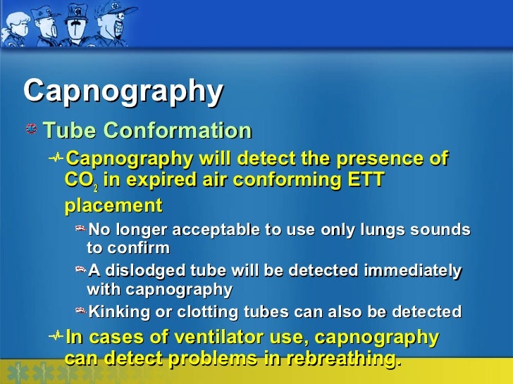 Capnography Tube Conformation  Capnography will detect the presence of  CO2 in expired air conforming ETT  placement    No...
