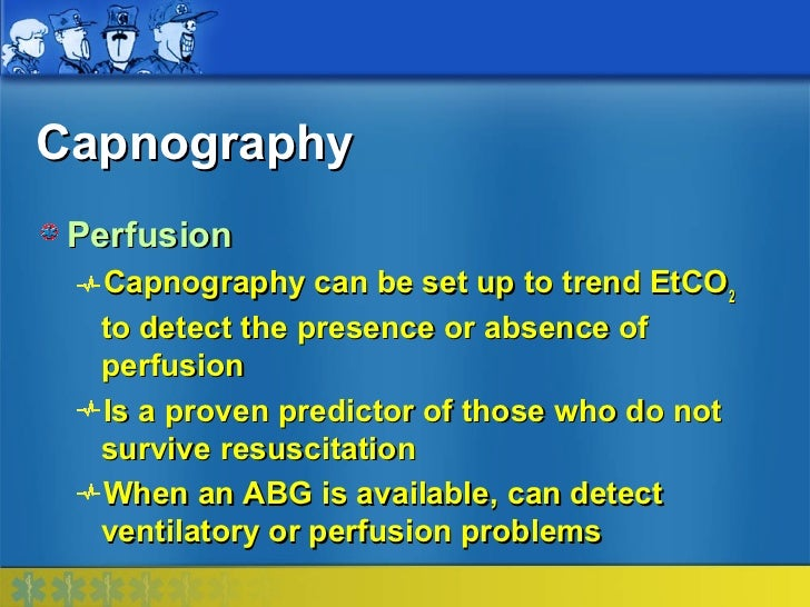 Capnography Perfusion  Capnography can be set up to trend EtCO2  to detect the presence or absence of  perfusion  Is a pro...