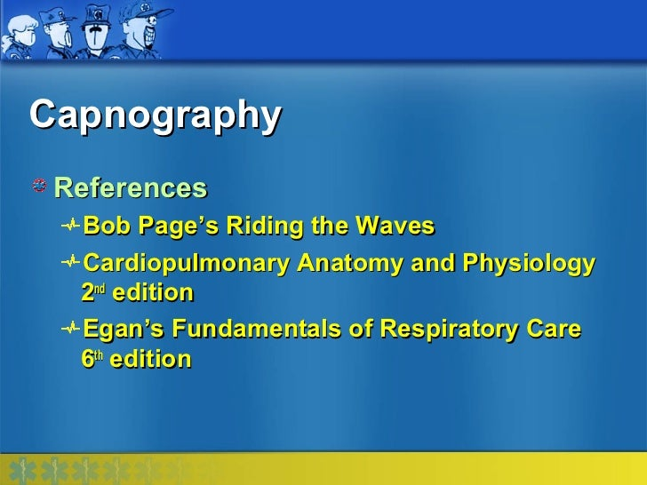 Capnography References  Bob Page's Riding the Waves  Cardiopulmonary Anatomy and Physiology  2nd edition  Egan's Fundament...
