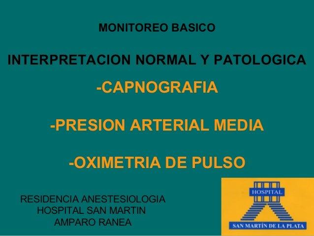 MONITOREO BASICOINTERPRETACION NORMAL Y PATOLOGICA              -CAPNOGRAFIA      -PRESION ARTERIAL MEDIA         -OXIMETR...