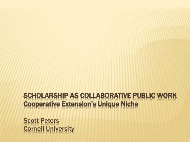 SCHOLARSHIP AS COLLABORATIVE PUBLIC WORK Cooperative Extension's Unique Niche Scott Peters Cornell University