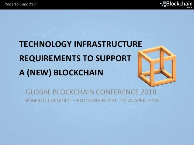 Roberto	Capodieci	 TECHNOLOGY	INFRASTRUCTURE	 REQUIREMENTS	TO	SUPPORT	 A	(NEW)	BLOCKCHAIN	 GLOBAL	BLOCKCHAIN	CONFERENCE	20...