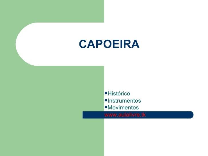 CAPOEIRA <ul><li>Histórico </li></ul><ul><li>Instrumentos </li></ul><ul><li>Movimentos </li></ul><ul><li>www.aulalivre.tk ...