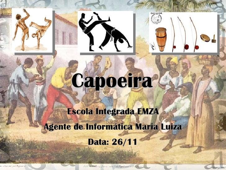 Capoeira Escola Integrada EMZA Agente de Informática Maria Luiza Data: 26/11
