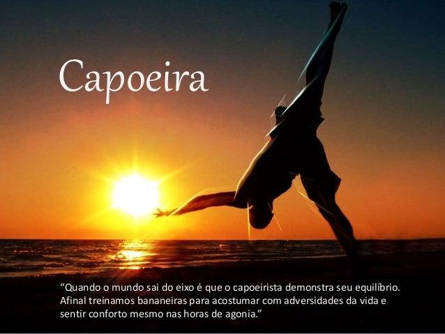 """Capoeira """"Quando o mundo sai do eixo é que o capoeirista demonstra seu equilíbrio. Afinal treinamos bananeiras para acostu..."""
