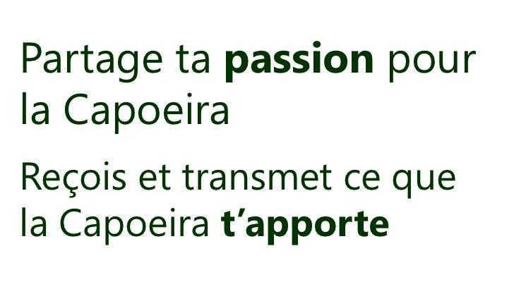 Partage ta passion pourla CapoeiraReçois et transmet ce quela Capoeira t'apporte