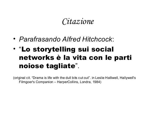 """Citazione  • Parafrasando Alfred Hitchcock:  • """"Lo storytelling sui social  networks è la vita con le parti  noiose taglia..."""