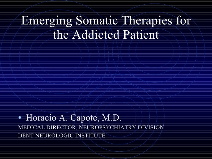 Emerging Somatic Therapies for the Addicted Patient <ul><li>Horacio A. Capote, M.D. </li></ul><ul><li>MEDICAL DIRECTOR, NE...