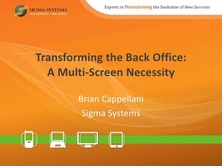 Transforming the Back Office:  A Multi-Screen Necessity        Brian Cappellani         Sigma Systems