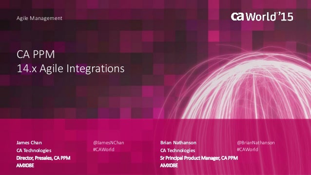 CA PPM 14.x Agile Integrations James Chan Agile Management CA Technologies Director, Presales, CA PPM AMX08E @JamesNChan #...
