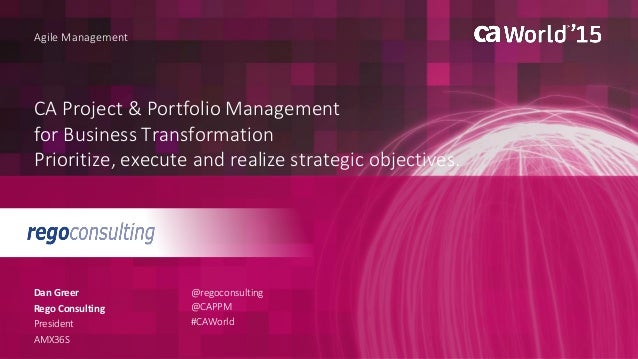 CA Project & Portfolio Management for Business Transformation Prioritize, execute and realize strategic objectives. Dan Gr...