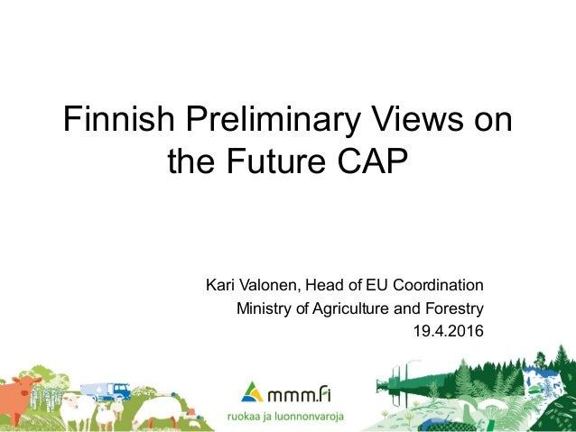 Finnish Preliminary Views on the Future CAP Kari Valonen, Head of EU Coordination Ministry of Agriculture and Forestry 19....