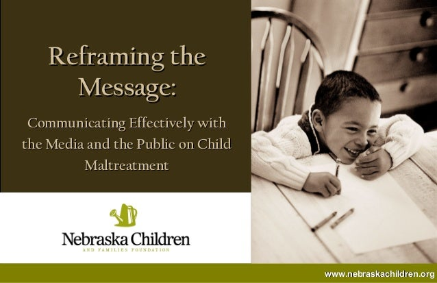 Reframing the      Message: Communicating Effectively withthe Media and the Public on Child         Maltreatment          ...