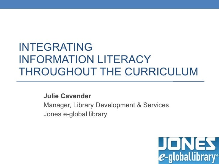 INTEGRATING  INFORMATION LITERACY  THROUGHOUT THE CURRICULUM Julie Cavender Manager, Library Development & Services Jones ...