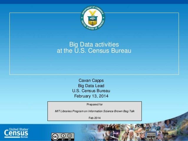 Big Data activities at the U.S. Census Bureau  Cavan Capps Big Data Lead U.S. Census Bureau February 13, 2014 Prepared for...