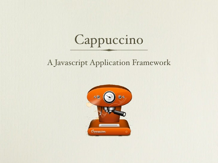 <p><strong>Slide 1: </strong>       Cappuccino A Javascript Application Framework  </p><p><strong>Slide 2: </strong>      ...