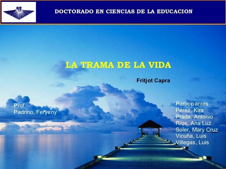 DOCTORADO EN CIENCIAS DE LA EDUCACION LA TRAMA DE LA VIDA Participantes Pérez, Kira Prada, Antonio Ríos, Ana Luz Soler, Ma...
