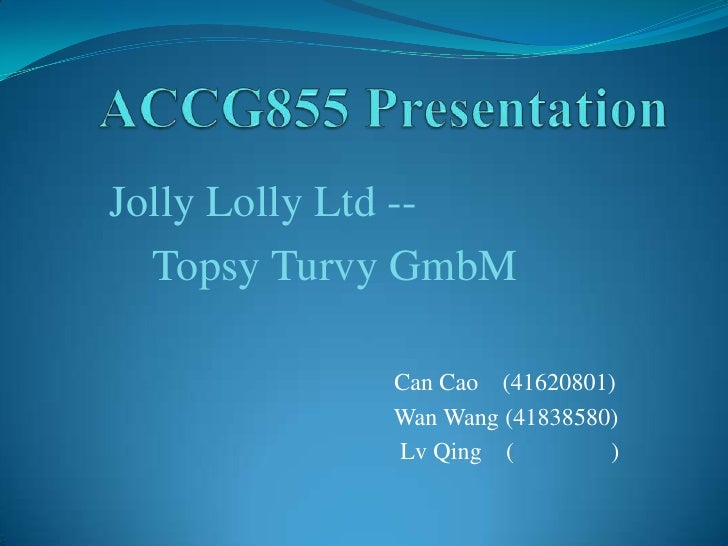 Jolly Lolly Ltd --  Topsy Turvy GmbM            Can Cao (41620801)            Wan Wang (41838580)            Lv Qing (    ...