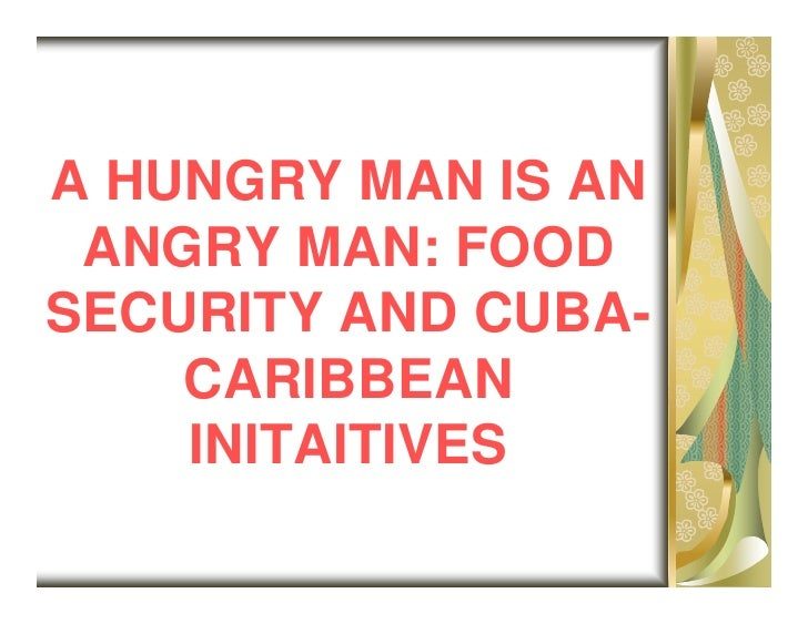 A HUNGRY MAN IS AN  ANGRY MAN: FOOD SECURITY AND CUBA-     CARIBBEAN     INITAITIVES
