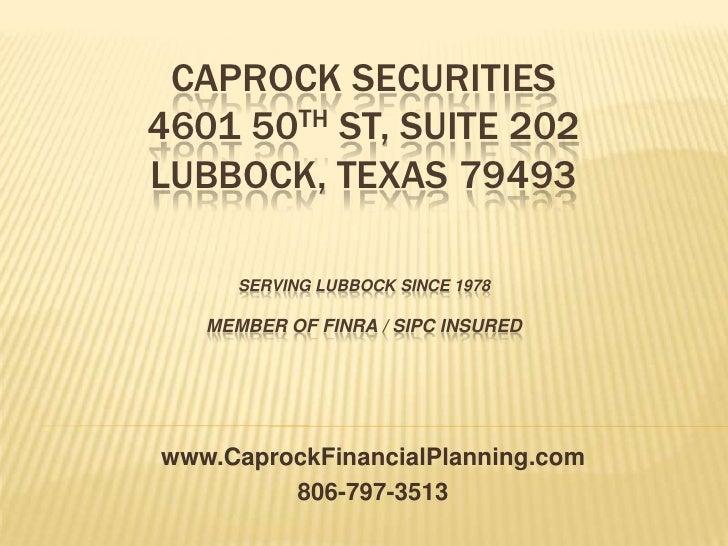 Caprock Securities 4601 50thst, suite 202Lubbock, texas 79493Serving Lubbock since 1978Member of FINRA / SIPC Insured <br ...
