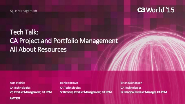 Tech Talk: CA Project and Portfolio Management All About Resources Kurt Steinle Agile Management Brian Nathanson CA Techno...