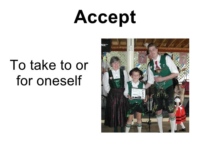 Accept To take to or for oneself