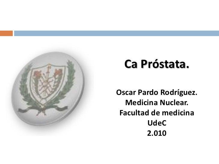 Ca Próstata.Oscar Pardo Rodríguez.  Medicina Nuclear. Facultad de medicina         UdeC         2.010