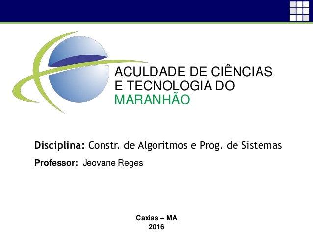 Disciplina: Constr. de Algoritmos e Prog. de Sistemas Professor: Jeovane Reges Caxias – MA 2016 ACULDADE DE CIÊNCIAS E TEC...
