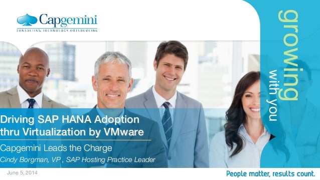 growing withyou Driving SAP HANA Adoption ! thru Virtualization by VMware! Capgemini Leads the Charge  Cindy Borgman, VP ,...