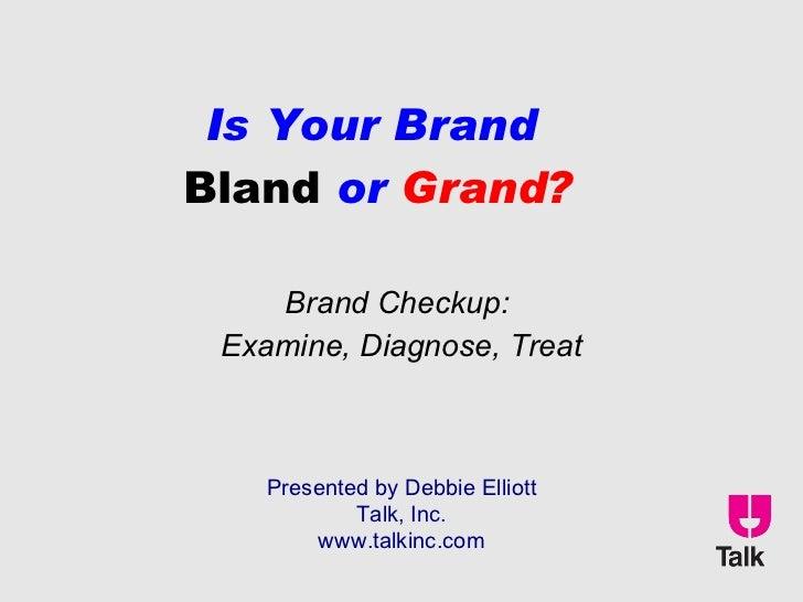 Is Your Brand  Bland  or  Grand? Brand Checkup:  Examine, Diagnose, Treat Presented by Debbie Elliott Talk, Inc. www.talki...
