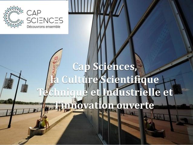Cap Sciences, la Culture Scientifique Technique et Industrielle et l'innovation ouverte