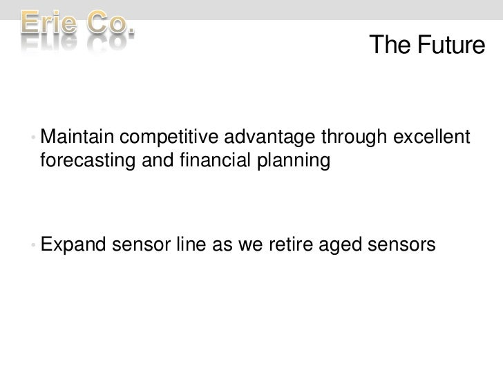 The Future<br />Maintain competitive advantage through excellent forecasting and financial planning<br />Expand sensor lin...