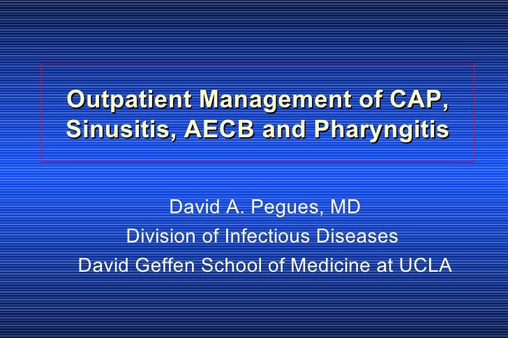 Outpatient Management of CAP, Sinusitis, AECB and Pharyngitis David A. Pegues, MD Division of Infectious Diseases  David G...